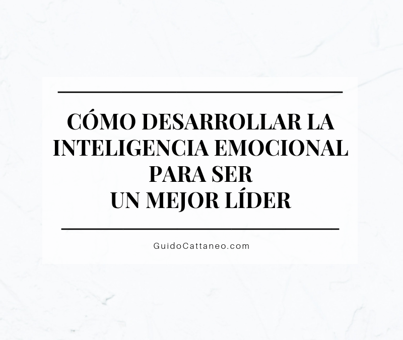 Cómo desarrollar la inteligencia emocional para ser un mejor líder