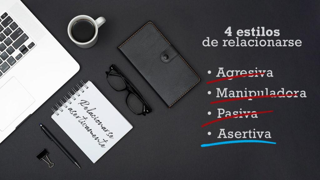 4 estilos de relacionarse: Agresiva, manipuladora, pasiva y asertiva.